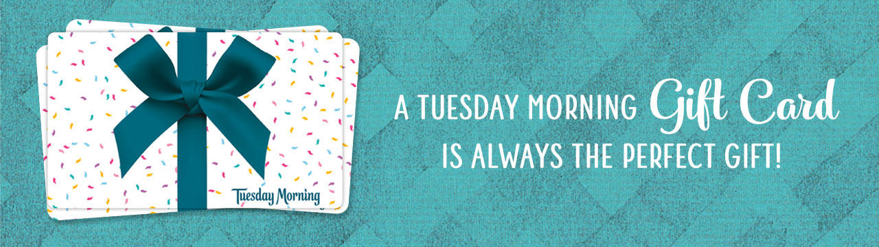 Tuesday Morning Gift Cards. Give the Gift of Unbelievable Deals