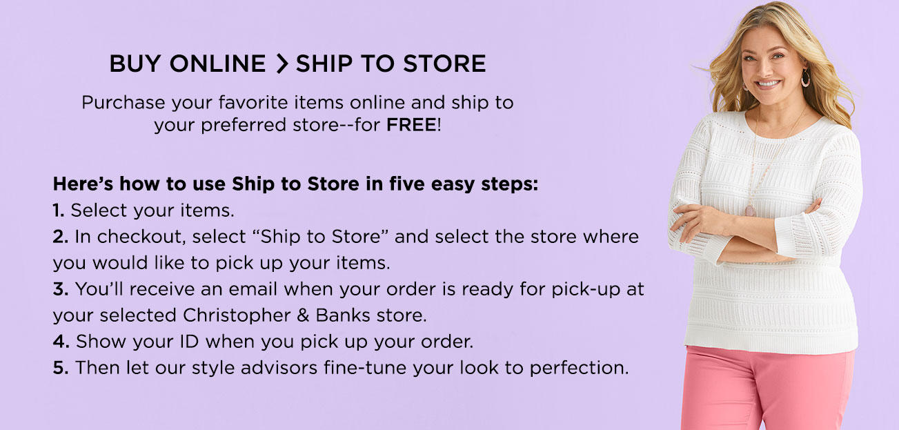 "Buy Online > Ship to Store. Purchase your favorite items online and ship to your preferred store—for FREE! Here's how to use ship to store in five easy steps: 1. Select your items. 2. In checkout, select ""ship to store"" and select the store where you would like to pick up your items. 3. You'll receive an email when your order is ready for pick-up at your selected Christopher & Banks store. 4. Show your ID when you pick up your order. 5. Then let our style advisors fine-tune your look to perfection."