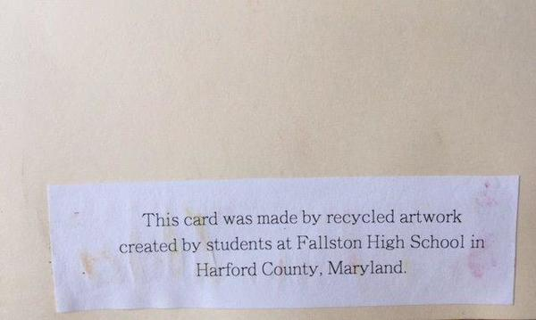 "A piece of paper that reads, ""This card was made by recycled artwork created by students at Fallston High School in Harford County, Maryland."""