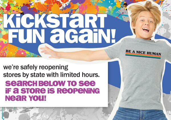 KICKSTART FUN AGAIN! WE'RE SAFELY REOPENING STORES BY STATE WITH LIMITED HOURS. SEARCH BELOW TO SEE IF A STORE IS REOPENING NEAR YOU!