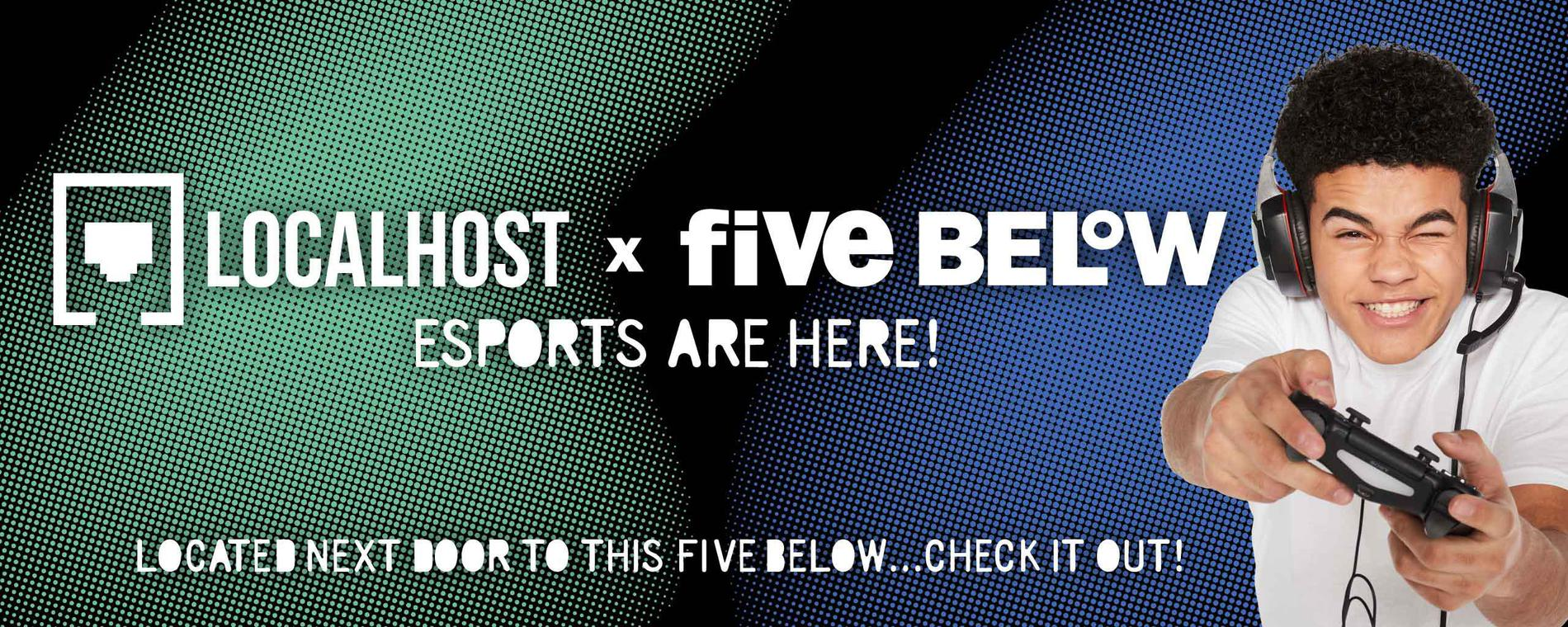 localhost + five below logos. Esports are here! Located next door to this five below...check it out!