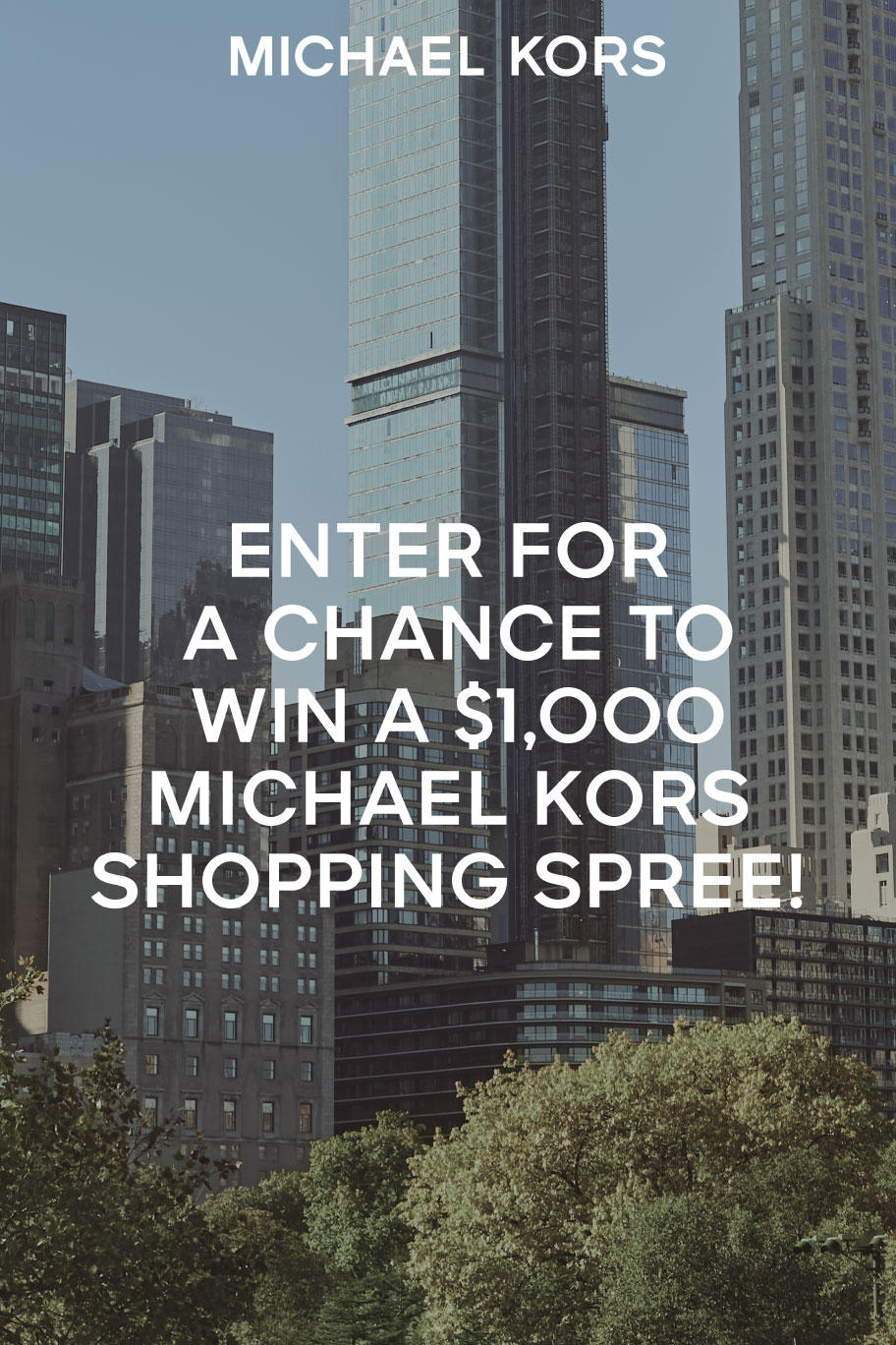 SPRING REFRESH. ENTER FOR A CHANCE TO WIN A $1,000 MICHAEL KORS SHOPPING SPREE! We're celebrating spring by giving two lucky individuals the chance to win a $1,000 Michael Kors gift card. Plus, 15 lucky runners-up will each receive either a $300 or a $100 Michael Kors gift card.