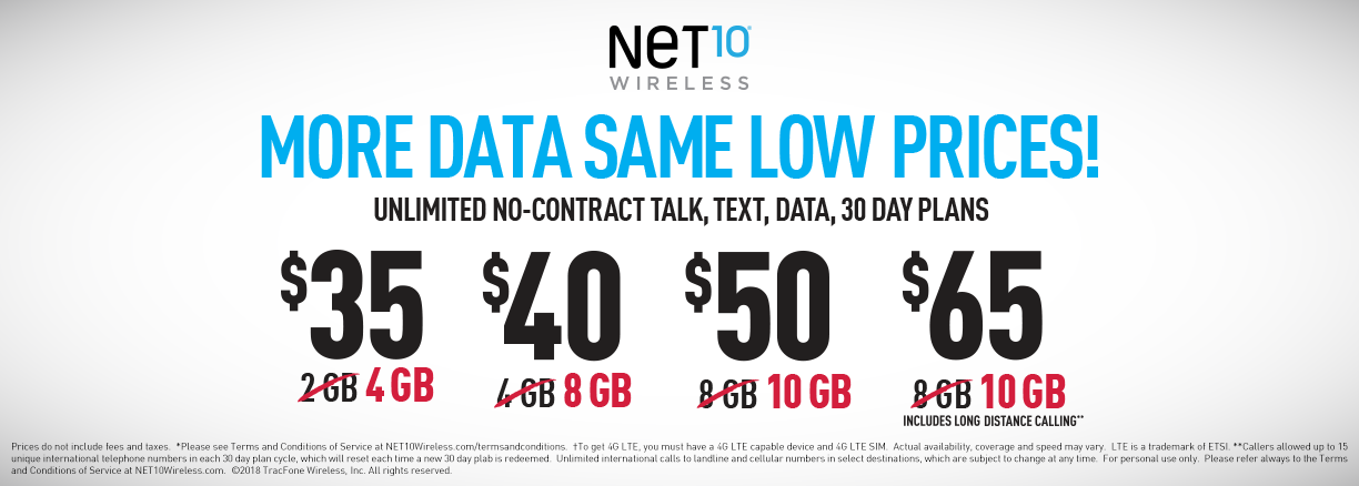 More data same low prices. Unlimited no-contract talk, text, data, 30 day plans with NET10 Wireless. $35 4GB - $40 8GB - $50 10 GB - $65 10 GB (includes long distance calling)