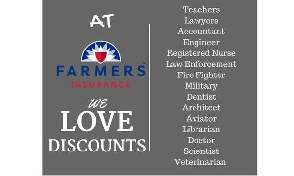 At Farmers Insurance We Love Discounts: Teachers, Lawyers, Accountant, Engineer, Registered Nurse, Law Enforcement, Fire Fighter, Military, Dentist, Architect, Aviator, Librarian, Doctor, Scientist, Veterinarian